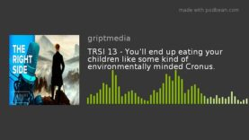 TRSI 13 – You'll end up eating your children like some kind of environmentally minded Cronus.