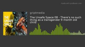 The Unsafe Space 08 – There's no such thing as a transgender 9 month old child