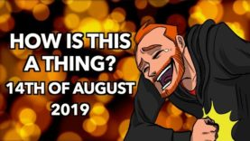 How is this a Thing? 14th of August 2019