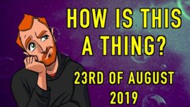 How is This a Thing? 23rd of August 2019