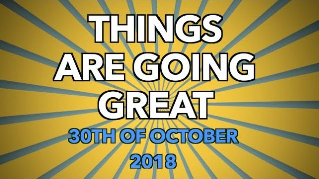 Things Are Going Great: 30th of October 2018